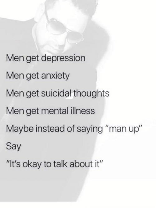 "talk about it: Men get depression  Men get anxiety  Men get suicidal thoughts  Men get mental illness  Maybe instead of saying ""man up""  Say  ""It's okay to talk about it"""