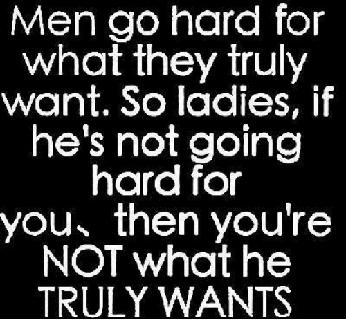 They, You, and What: Men go hard for  what they truly  want. So ladies, if  he's not going  hard for  you then you're  NOT what he  TRULY WANTS