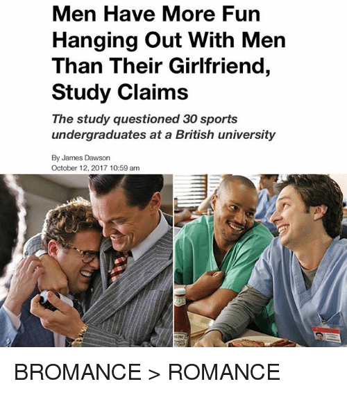 Memes, Sports, and Girlfriend: Men Have More Fun  Hanging Out With Men  Than Their Girlfriend,  Study Claims  The study questioned 30 sports  undergraduates at a British university  By James Dawson  October 12, 2017 10:59 am  LINE BROMANCE > ROMANCE