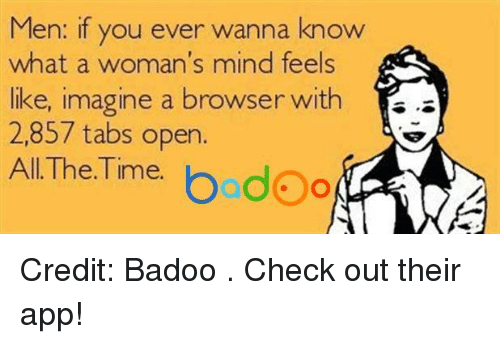 badoo: Men: if you ever wanna know  what a woman's mind feels  E.  like, imagine a browser with  2,857 tabs open.  The Time.  bodoo  All Credit: Badoo . Check out their app!