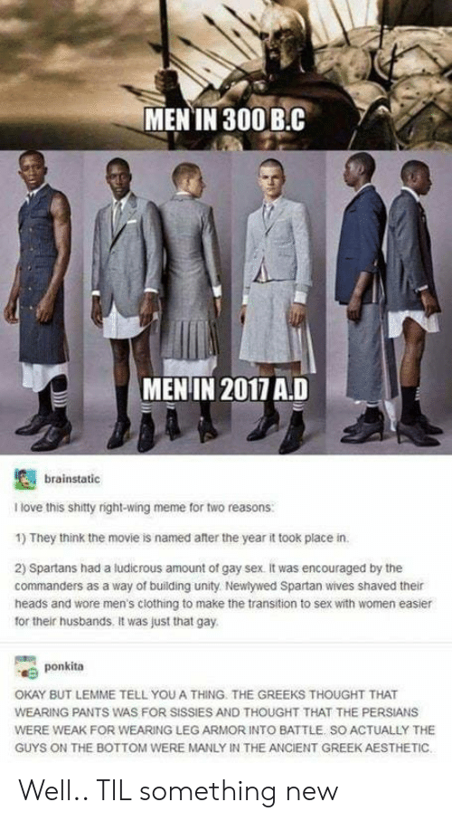 Spartan: MEN IN 300 B.C  MENIN 2017 A.D  brainstatic  I love this shitty right-wing meme for two reasons  1) They think the movie is named after the year it took place in.  2) Spartans had a ludicrous amount of gay sex. it was encouraged by the  commanders as a way of building unity Newlywed Spartan wives shaved their  heads and wore men's clothing to make the transition to sex with women easier  for their husbands. It was just that gay.  ponkita  OKAY BUT LEMME TELL YOU A THING. THE GREEKS THOUGHT THAT  WEARING PANTS WAS FOR SISSIES AND THOUGHT THAT THE PERSIANS  WERE WEAK FOR WEARING LEG ARMOR INTO BATTLE. SO ACTUALLY THE  GUYS ON THE BOTTOM WERE MANLY IN THE ANCIENT GREEK AESTHETIC Well.. TIL something new