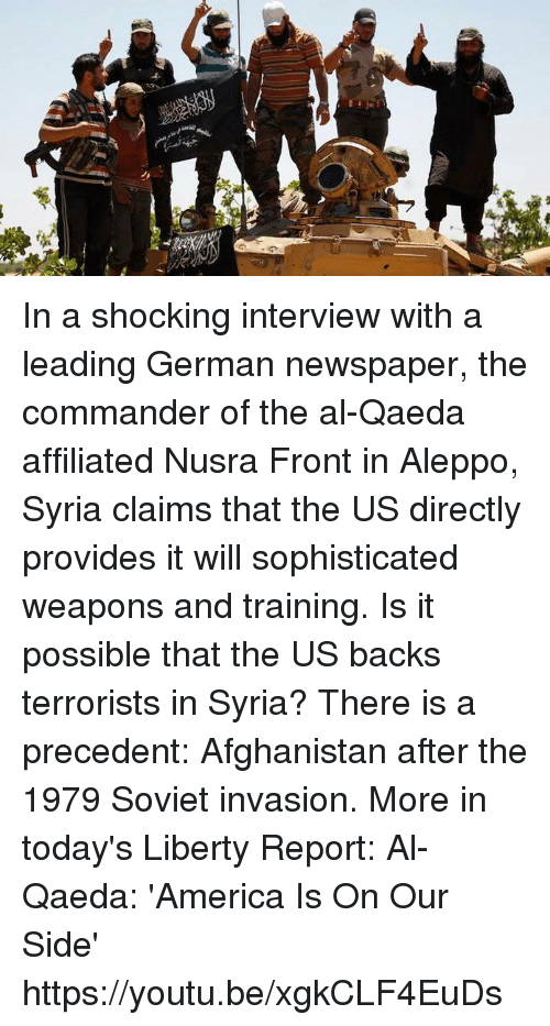 the commander: Men? In a shocking interview with a leading German newspaper, the commander of the al-Qaeda affiliated Nusra Front in Aleppo, Syria claims that the US directly provides it will sophisticated weapons and training. Is it possible that the US backs terrorists in Syria? There is a precedent: Afghanistan after the 1979 Soviet invasion. More in today's Liberty Report:  Al-Qaeda: 'America Is On Our Side' https://youtu.be/xgkCLF4EuDs