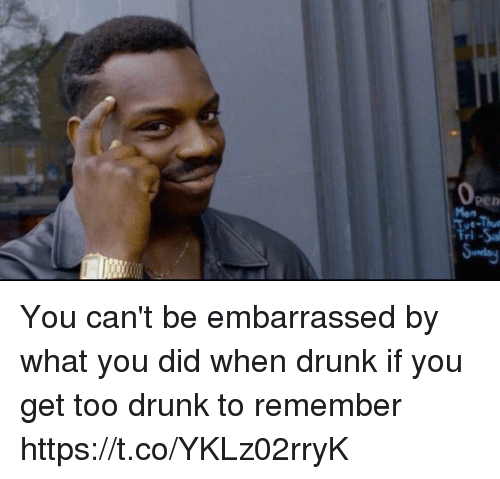 Drunk, Girl Memes, and Did: Men  n You can't be embarrassed by what you did when drunk if you get too drunk to remember https://t.co/YKLz02rryK