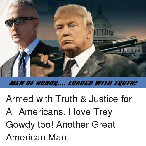 trey gowdy: MEN OF HONOR... LOADED TRUTH! Armed with Truth & Justice for All Americans. I love Trey Gowdy too!  Another Great American Man.