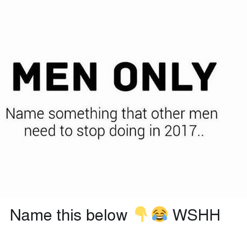 Name Something That: MEN ONLY  Name something that other men  need to stop doing in 2017 Name this below 👇😂 WSHH