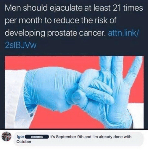 prostate: Men should ejaculate at least 21 times  per month to reduce the risk of  developing prostate cancer. attn.link/  2slBJVw  gorcomments it's September 9th and I'm already done with  October