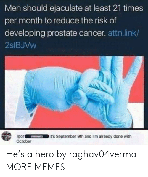 prostate: Men should ejaculate at least 21 times  per month to reduce the risk of  developing prostate cancer. attn.link/  2SIBJVW  Igor  October  it's September 9th and I'm already done with He's a hero by raghav04verma MORE MEMES