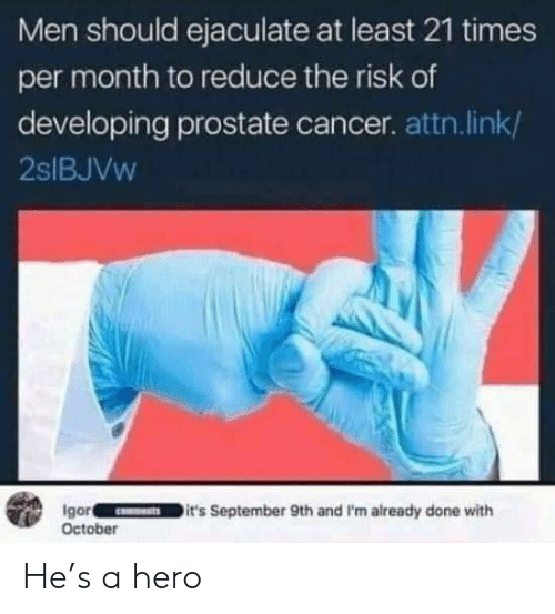 prostate: Men should ejaculate at least 21 times  per month to reduce the risk of  developing prostate cancer. attn.link/  2SIBJVW  Igor  October  it's September 9th and I'm already done with He's a hero