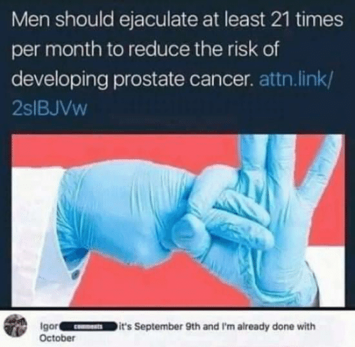 september: Men should ejaculate at least 21 times  per month to reduce the risk of  developing prostate cancer. attn. link/  2SIBJVW  Igor  October  it's September 9th and I'm already done with