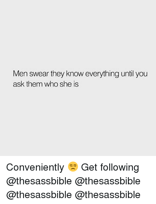 Memes, 🤖, and Ask: Men swear they know everything until you  ask them who she is Conveniently 😒 Get following @thesassbible @thesassbible @thesassbible @thesassbible