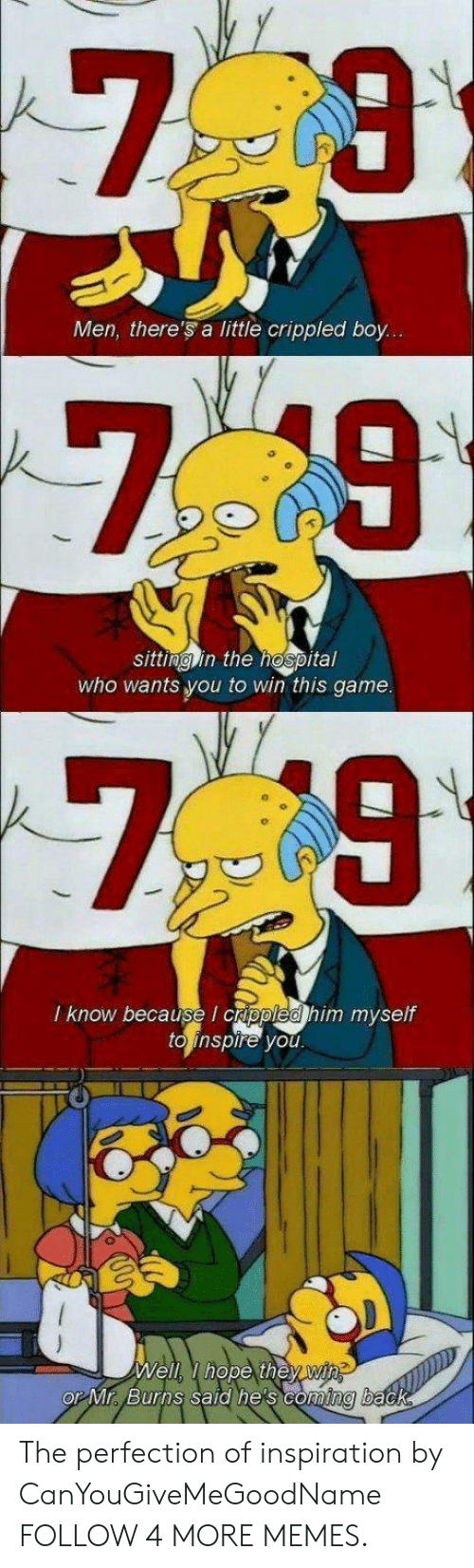crippled: Men, there's a little crippled boy...  7 9  sitting in the hospital  who wants you to win this game.  7 9  I know because I crippled him myself  to inspire you  Well I hope they win  OP Mr Burns said he's coming back The perfection of inspiration by CanYouGiveMeGoodName FOLLOW 4 MORE MEMES.