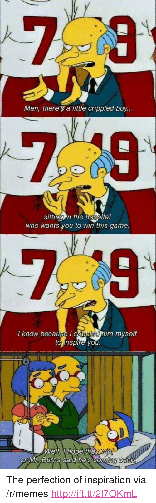 "crippled: Men, there's a little crippled boy...  sittina in the hospital  who wants you to win this game  7 9  l know because I crppled h  im myself  to inspire you  Well, hope they wi  or Mr Burns said he's coming back <p>The perfection of inspiration via /r/memes <a href=""http://ift.tt/2l7OKmL"">http://ift.tt/2l7OKmL</a></p>"