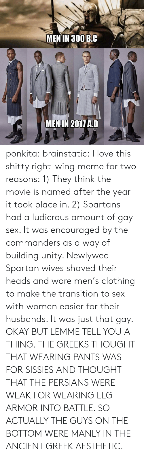 spartans: MEN TN 300 B.C  MENIN 2017 AD ponkita:  brainstatic:  I love this shitty right-wing meme for two reasons:  1) They think the movie is named after the year it took place in.   2) Spartans had a ludicrous amount of gay sex. It was encouraged by the commanders as a way of building unity. Newlywed Spartan wives shaved their heads and wore men's clothing to make the transition to sex with women easier for their husbands. It was just that gay.  OKAY BUT LEMME TELL YOU A THING. THE GREEKS THOUGHT THAT WEARING PANTS WAS FOR SISSIES AND THOUGHT THAT THE PERSIANS WERE WEAK FOR WEARING LEG ARMOR INTO BATTLE. SO ACTUALLY THE GUYS ON THE BOTTOM WERE MANLY IN THE ANCIENT GREEK AESTHETIC.