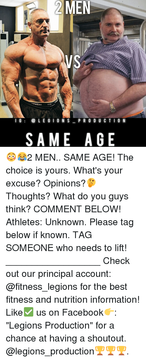 "Memes, Principal, and Athletics: MEN  VS  ETX  WEAR  I G  LE GI O N S  P R O D U C T I O N  SAME AGE 😳😂2 MEN.. SAME AGE! The choice is yours. What's your excuse? Opinions?🤔 Thoughts? What do you guys think? COMMENT BELOW! Athletes: Unknown. Please tag below if known. TAG SOMEONE who needs to lift! __________________ Check out our principal account: @fitness_legions for the best fitness and nutrition information! Like✅ us on Facebook👉: ""Legions Production"" for a chance at having a shoutout. @legions_production🏆🏆🏆."