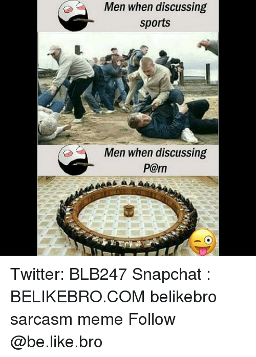 Be Like, Meme, and Memes: Men when discussing  sports  Men when discussing  P@rn Twitter: BLB247 Snapchat : BELIKEBRO.COM belikebro sarcasm meme Follow @be.like.bro