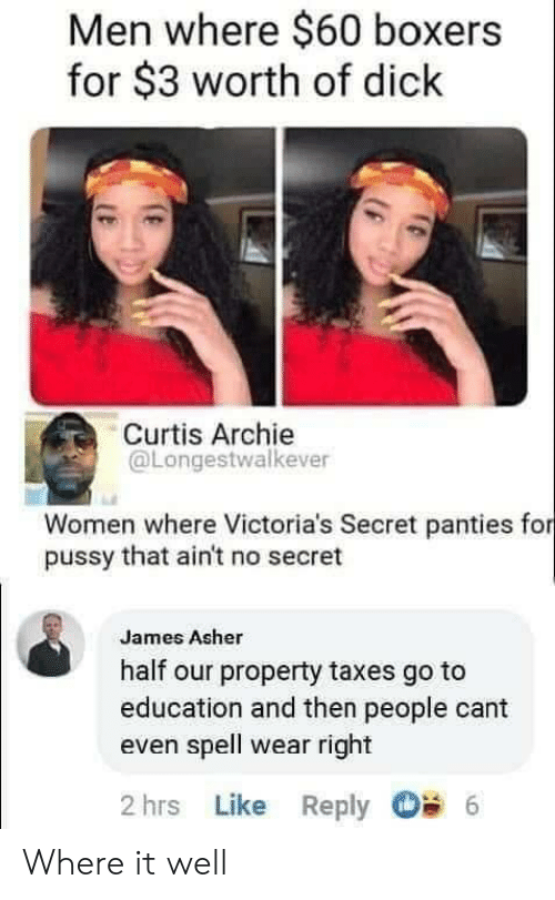 Victoria's Secret: Men where $60 boxers  for $3 worth of dick  Curtis Archie  @Longestwalkever  Women where Victoria's Secret panties for  pussy that ain't no secret  James Asher  half our property taxes go to  education and then people cant  even spell wear right  2 hrs Like Reply  6 Where it well
