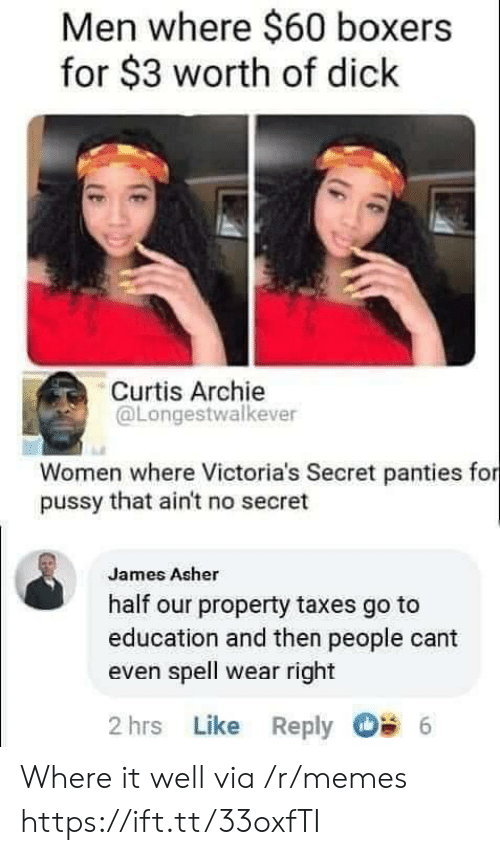 Victoria's Secret: Men where $60 boxers  for $3 worth of dick  Curtis Archie  @Longestwalkever  Women where Victoria's Secret panties for  pussy that ain't no secret  James Asher  half our property taxes go to  education and then people cant  even spell wear right  2 hrs Like Reply  6 Where it well via /r/memes https://ift.tt/33oxfTI