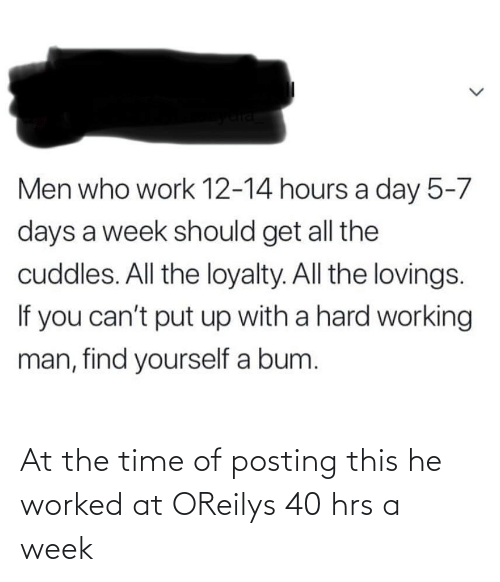 a hard working man: Men who work 12-14 hours a day 5-7  days a week should get all the  cuddles. All the loyalty. All the lovings.  If you can't put up with a hard working  man, find yourself a bum. At the time of posting this he worked at OReilys 40 hrs a week