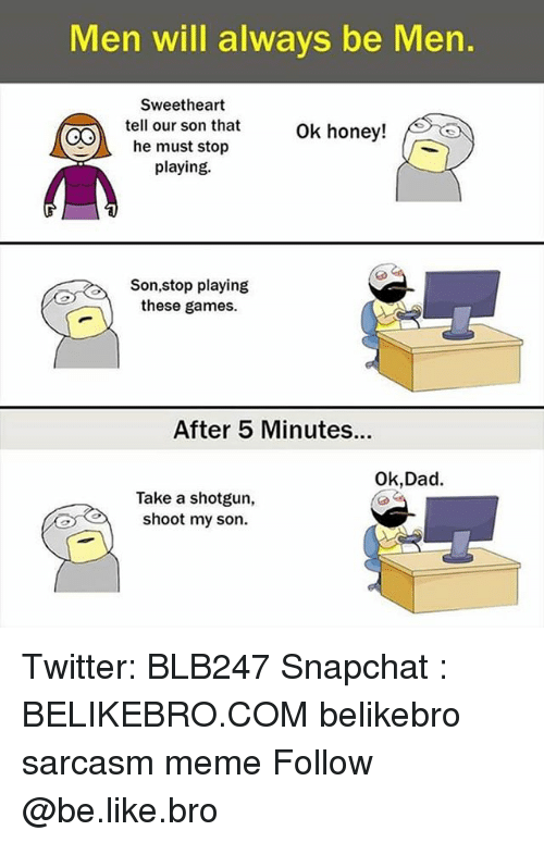 Sweethearted: Men will always be Men.  Sweetheart  tell our son that  he must stop  playing.  6  ok honey!  /趴  Son,stop playing  these games.  After 5 Minutes...  Ok,Dad.  Take a shotgun,  shoot my son. Twitter: BLB247 Snapchat : BELIKEBRO.COM belikebro sarcasm meme Follow @be.like.bro