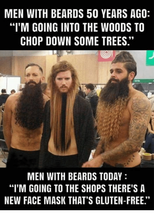 """Beards: MEN WITH BEARDS 50 YEARS AGO:  """"I'M GOING INTO THE WOODS TO  CHOP DOWN SOME TREES.""""  MEN WITH BEARDS TODAY  """"I'M GOING TO THE SHOPS THERE'S A  NEW FACE MASK THAT'S GLUTEN-FREE."""""""