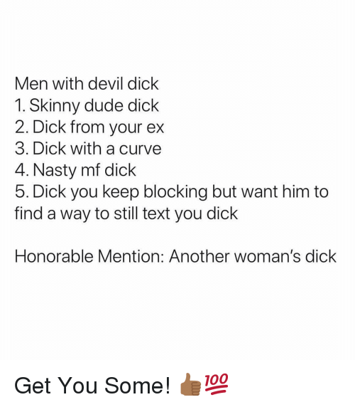 honorable: Men with devil dick  1. Skinny dude dick  2. Dick from your ex  3. Dick with a curve  4. Nasty mf dick  5. Dick you keep blocking but want him to  find a way to still text you dick  Honorable Mention: Another woman's dick Get You Some! 👍🏾💯