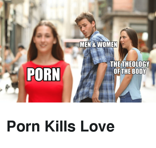 Theology: MEN& WOMEN  THE THEOLOGY  PORN OF THE BDY <h2><b>Porn Kills Love</b></h2>