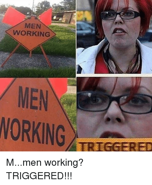 Work, Im Going to Hell for This, and Working: MEN  WORKING  MEN  WORKING  TRIGGERED M...men working? TRIGGERED!!!