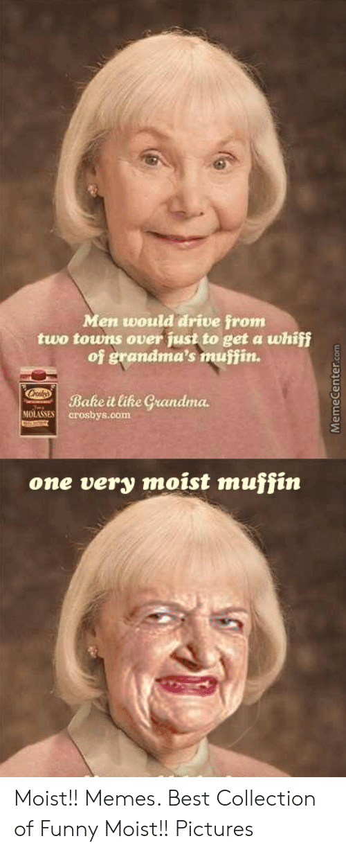 Moist Pictures: Men would drive from  two towns over just to get a whiff  of grandma's muffin.  Bake it like Grandma  MOLASSES crosbys.com  one very moist muffin  MemeCenter.com Moist!! Memes. Best Collection of Funny Moist!! Pictures