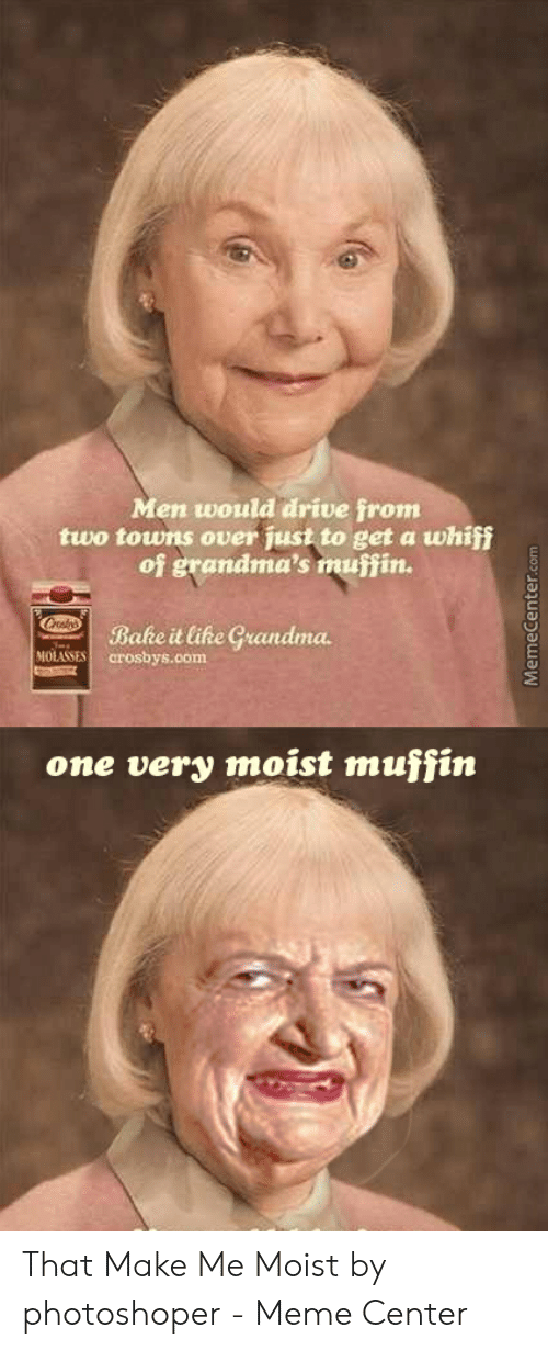 That Makes Me Moist Meme: Men would drive from  two towns over just to get a whiff  of grandma's muffin.  Bake it like Grandma  MOLASSES crosbys.com  one very moist muffin  MemeCenter.com That Make Me Moist by photoshoper - Meme Center