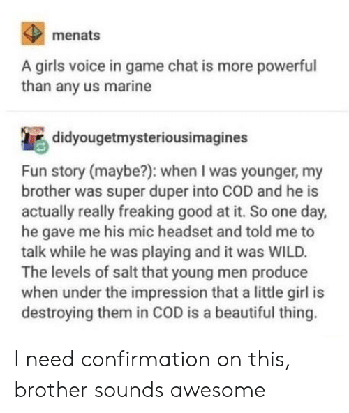 Impression: menats  A girls voice in game chat is more powerful  than any us marine  didyougetmysteriousimagines  Fun story (maybe?): when I was younger, my  brother was super duper into COD and he is  actually really freaking good at it. So one day,  he gave me his mic headset and told me to  talk while he was playing and it was WILD.  The levels of salt that young men produce  when under the impression that a little girl is  destroying them in COD is a beautiful thing. I need confirmation on this, brother sounds awesome