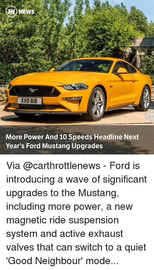 Moded: MENEWS  XVO 818  More Power And 10 Speeds Headline Next  Year's Ford Mustang Upgrades Via @carthrottlenews - Ford is introducing a wave of significant upgrades to the Mustang, including more power, a new magnetic ride suspension system and active exhaust valves that can switch to a quiet 'Good Neighbour' mode...