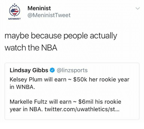 Markelle Fultz: Meninist  @MeninistTweet  MENINIST  maybe because people actually  watch the NBA  Lindsay Gibbs@linzsport:s  $50k her rookie year  Kelsey Plum will earn  in WNBA.  Markelle Fultz will earn $6mil his rookie  year in NBA. twitter.com/uwathletics/st...