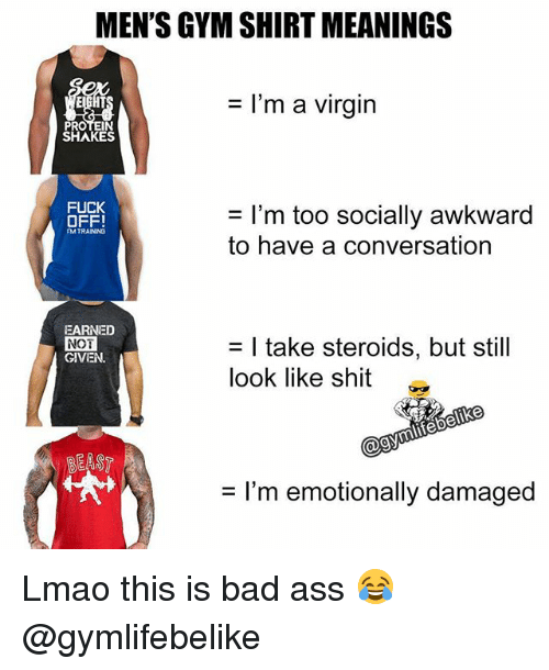Ass, Bad, and Gym: MEN'S GYM SHIRT MEANINGS  = I'm a virgin  SHAKES  0HES  OFF!  = I'm too socially awkward  to have a conversation  MTRAINING  EARNED  NOT  GIVEN.  = I take steroids, but still  look like shit  熒  = I'm emotionally damaged Lmao this is bad ass 😂 @gymlifebelike