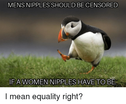 censored: MENS NIPPLES SHOULD BE CENSORED  FA WOMEN NIPPLES HAVE TO BE I mean equality right?