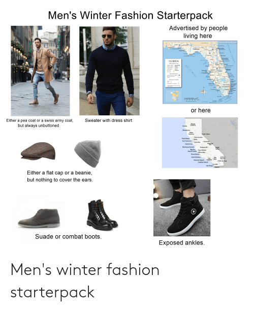 catalina: Men's Winter Fashion Starterpack  Advertised by people  living here  O Nations Online Project  GEORGIA  Jncksonville  Talahassee  Dog!  Cpe Sa re  Pn Cot  Nomon ach  FLORIDA  POPULATID PLACS  o Jadoonvile  m Ondo  Cape Cmml  Sping H  Clearwate  Lag  S Petersburg  Talahae  TRANSPORTATION  Fot Pace  SLue  Port Ch  nnSCAL FLATURES  Cape Cor  danbe  Coral Spings  Fort Lauderda  Mami  ftam Beach  Ca Rm  estead  Fride e  All d sg on  Dry Tor Mar FLORDA KEYS  Snif Fe  or here  Sweater with dress shirt  Either a pea coat or a swiss army coat,  but always unbuttoned  Country  Eureka  Mendocino  Napa  Sonoma  Lake Tahoe  Sacramento  Point Reyes  Delta  San Francisco  Yosemite  Highway  395  San Jose  Santa Cruz  Monterey/Carmel -  Death  Valley  Sequoia NP.  Big Sur. .Paso Robles  Hearst Castle-  Morro Bay  Pismo Beach.  Joshua  Tree NP  Santa Barbara .  Big  Bear  Los  Angeles  Channel Islands  Palm Springs  Catalina Island-  La Jolla  San Diego.  Tijuana  Either a flat cap or a beanie,  but nothing to cover the ears.  Suade or combat boots.  Exposed ankles.  ATLANTIC OCEAN  Gulf of Mexico Men's winter fashion starterpack