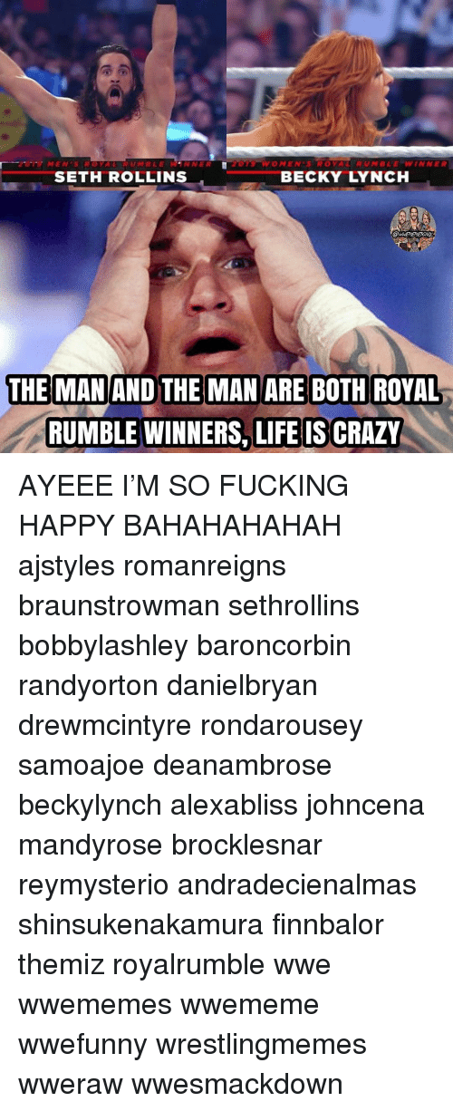 royal rumble: MENSROYAL RUMBLEWANNER  O MEN'S ROYAL  RUMBLE=WINNER  SETH ROLLINS  BECKY LYNCH  THE MAN AND THE MAN ARE BOTH ROYAL  RUMBLE WINNERS, LIFE IS CRAZY AYEEE I'M SO FUCKING HAPPY BAHAHAHAHAH ajstyles romanreigns braunstrowman sethrollins bobbylashley baroncorbin randyorton danielbryan drewmcintyre rondarousey samoajoe deanambrose beckylynch alexabliss johncena mandyrose brocklesnar reymysterio andradecienalmas shinsukenakamura finnbalor themiz royalrumble wwe wwememes wwememe wwefunny wrestlingmemes wweraw wwesmackdown