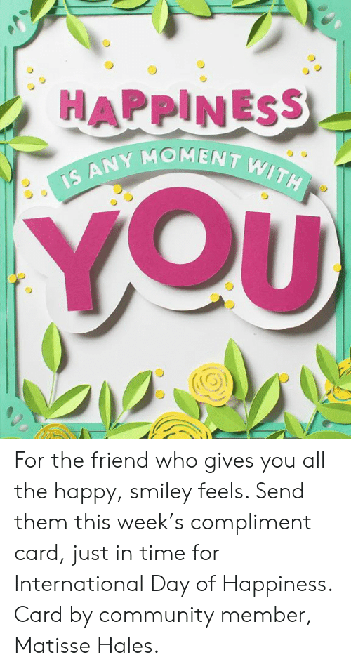 hales: MENT WITH  IS ANY Mo For the friend who gives you all the happy, smiley feels. Send them this week's compliment card, just in time for International Day of Happiness. Card by community member, Matisse Hales.