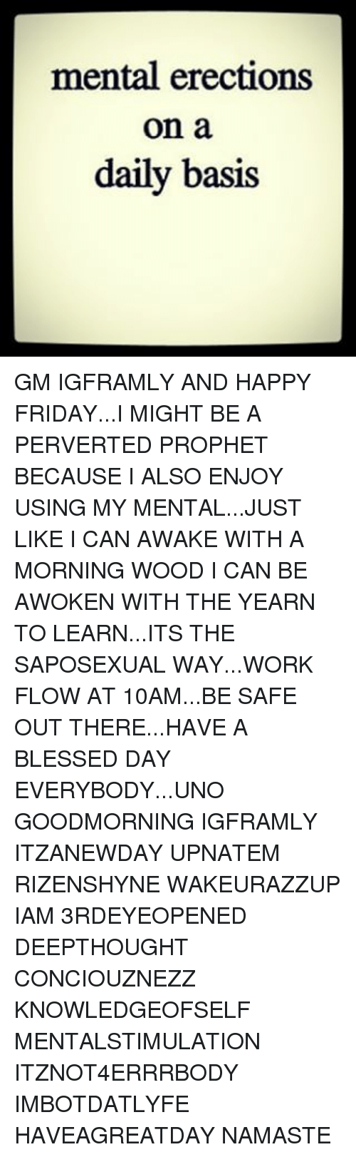 Having A Blessed Day: mental erections  on a  daily basis GM IGFRAMLY AND HAPPY FRIDAY...I MIGHT BE A PERVERTED PROPHET BECAUSE I ALSO ENJOY USING MY MENTAL...JUST LIKE I CAN AWAKE WITH A MORNING WOOD I CAN BE AWOKEN WITH THE YEARN TO LEARN...ITS THE SAPOSEXUAL WAY...WORK FLOW AT 10AM...BE SAFE OUT THERE...HAVE A BLESSED DAY EVERYBODY...UNO GOODMORNING IGFRAMLY ITZANEWDAY UPNATEM RIZENSHYNE WAKEURAZZUP IAM 3RDEYEOPENED DEEPTHOUGHT CONCIOUZNEZZ KNOWLEDGEOFSELF MENTALSTIMULATION ITZNOT4ERRRBODY IMBOTDATLYFE HAVEAGREATDAY NAMASTE