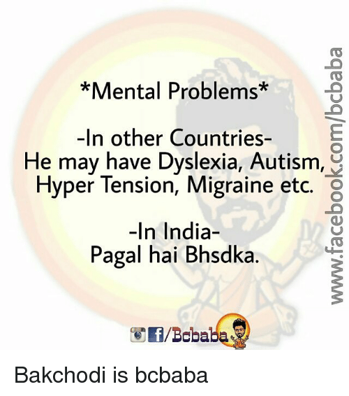 Memes, Autism, and Dyslexia: Mental Problems  -In other Countries-  He may have Dyslexia, Autism,  Hyper Tension, Migraine etc.  In India  Pagal hai Bhsdka. Bakchodi is bcbaba