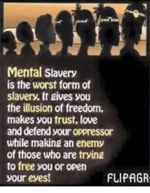 Memes, 🤖, and Open: Mental Slavery  is the worst form of  slavery. It gives you  the illusion of freedom.  makes you trust, love  and defend your oppressor  while making an enemy  of those who are trying  to free you or open  FLIPAGR  your eyes!