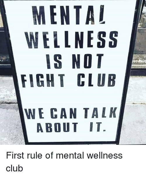 Fight Club: MENTAL  WELLNESS  IS NOT  FIGHT CLUB  WE CAN TALK  ABOUT IT. First rule of mental wellness club