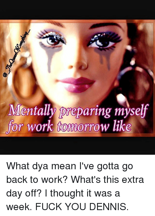 Denny's, Work, and Mean: Mentally ore paring myself  for work Aiomorrow like What dya mean I've gotta go back to work? What's this extra day off? I thought it was a week. FUCK YOU DENNIS.