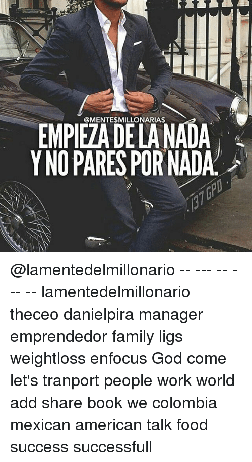 Family, Food, and God: @MENTESMILLONARIAS  Y NO PARES POR NADA @lamentedelmillonario -- --- -- --- -- lamentedelmillonario theceo danielpira manager emprendedor family ligs weightloss enfocus God come let's tranport people work world add share book we colombia mexican american talk food success successfull