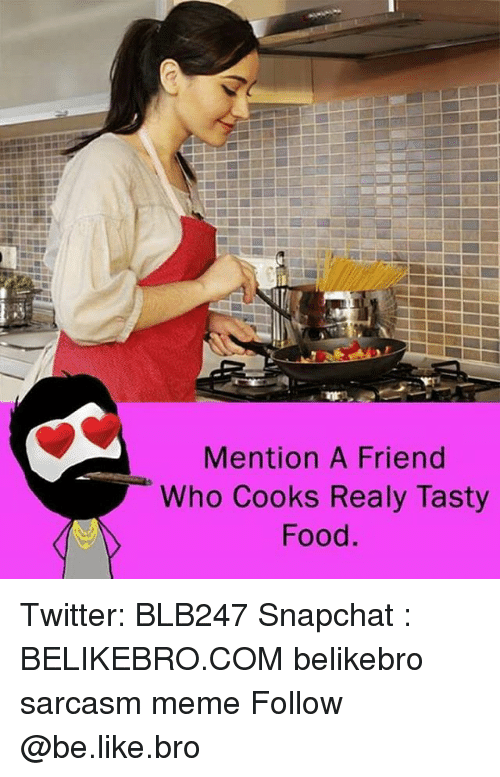 Mentiones: Mention A Friend  Who Cooks Realy Tasty  Food. Twitter: BLB247 Snapchat : BELIKEBRO.COM belikebro sarcasm meme Follow @be.like.bro