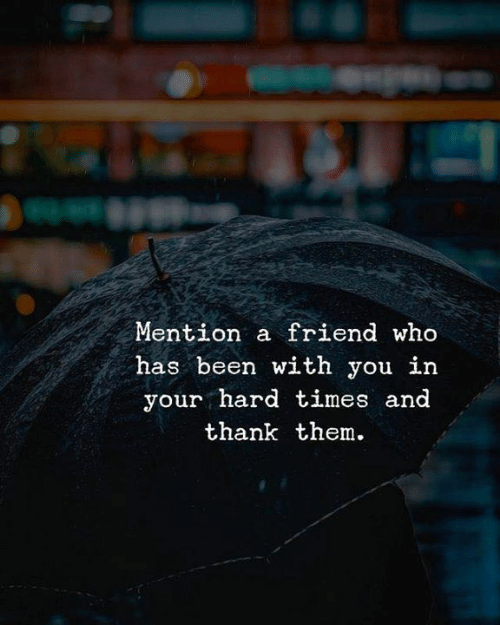 hard times: Mention a friend who  has been with you in  your hard times and  thank them.