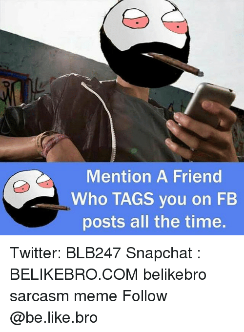 Be Like, Meme, and Memes: Mention A Friend  Who TAGS you on FB  posts all the time. Twitter: BLB247 Snapchat : BELIKEBRO.COM belikebro sarcasm meme Follow @be.like.bro