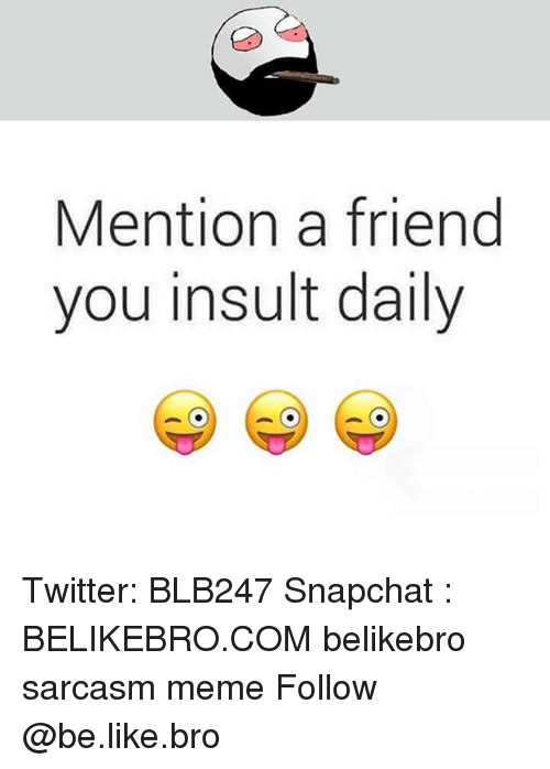 Be Like, Meme, and Memes: Mention a friend  you insult daily Twitter: BLB247 Snapchat : BELIKEBRO.COM belikebro sarcasm meme Follow @be.like.bro