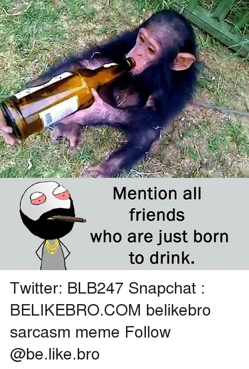 Be Like, Friends, and Meme: Mention all  friends  who are just born  to drink Twitter: BLB247 Snapchat : BELIKEBRO.COM belikebro sarcasm meme Follow @be.like.bro
