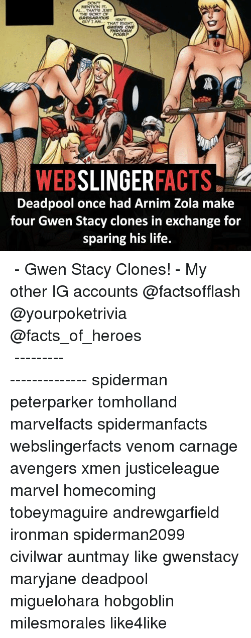 Zola: MENTION IT,  THE SORT OF  GREGARMOKUS  GUY I AM THAT RIGHT  6WENS ONE  THROUGH  FOURP  WEB  SLINGER  FACTS  Deadpool once had Arnim Zola make  four Gwen Stacy clones in exchange for  sparing his life. ▲▲ - Gwen Stacy Clones! - My other IG accounts @factsofflash @yourpoketrivia @facts_of_heroes ⠀⠀⠀⠀⠀⠀⠀⠀⠀⠀⠀⠀⠀⠀⠀⠀⠀⠀⠀⠀⠀⠀⠀⠀⠀⠀⠀⠀⠀⠀⠀⠀⠀⠀⠀⠀ ⠀⠀----------------------- spiderman peterparker tomholland marvelfacts spidermanfacts webslingerfacts venom carnage avengers xmen justiceleague marvel homecoming tobeymaguire andrewgarfield ironman spiderman2099 civilwar auntmay like gwenstacy maryjane deadpool miguelohara hobgoblin milesmorales like4like