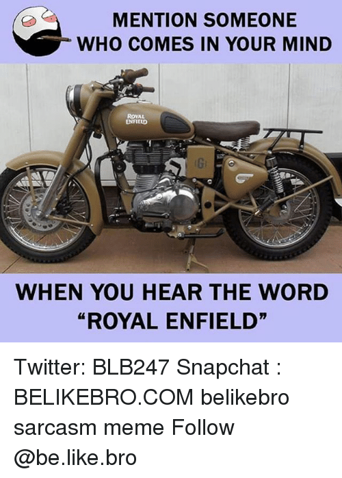 "Be Like, Meme, and Memes: MENTION SOMEONE  WHO COMES IN YOUR MIND  ROYAL  ENFIED  WHEN YOU HEAR THE WORD  ""ROYAL ENFIELD"" Twitter: BLB247 Snapchat : BELIKEBRO.COM belikebro sarcasm meme Follow @be.like.bro"